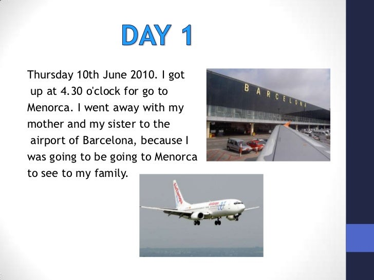 DAY 1<br />Thursday 10th June 2010. I got<br />up at 4.30 o'clock for go to <br />Menorca. I went away with my <br />mothe...