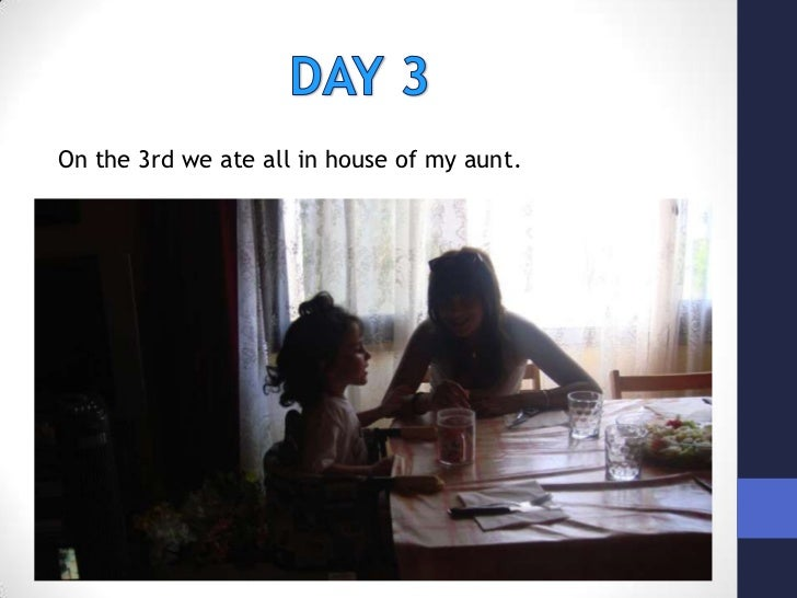 DAY 3<br />On the 3rd we ate all in house of my aunt.<br />