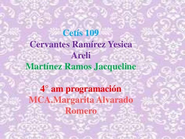 Cetís 109 Cervantes Ramírez Yesica Areli Martínez Ramos Jacqueline 4° am programación MCA.Margarita Alvarado Romero