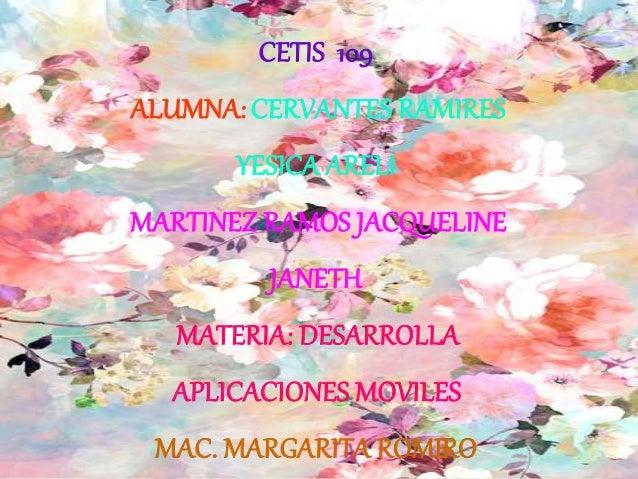 CETIS 109 ALUMNA:CERVANTES RAMIRES YESICA ARELI MARTINEZ RAMOS JACQUELINE JANETH MATERIA: DESARROLLA APLICACIONES MOVILES ...