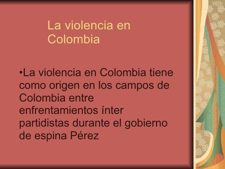 La violencia en Colombia <ul><li>La violencia en Colombia tiene como origen en los campos de Colombia entre enfrentamiento...