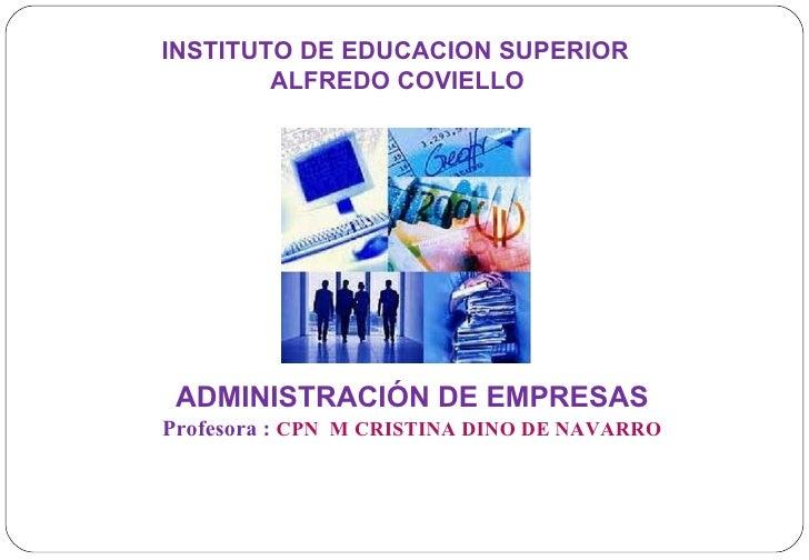 INSTITUTO DE EDUCACION SUPERIOR ALFREDO COVIELLO ADMINISTRACIÓN DE EMPRESAS Profesora :   CPN  M CRISTINA DINO DE NAVARRO ...