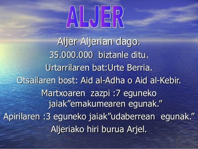 Aljer Aljerian dago.             35.000.000 biztanle ditu.            Urtarrilaren bat:Urte Berria.   Otsailaren bost: Aid...