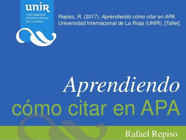 Aprendiendo cómo citar en APA Rafael Repiso Repiso, R. (2017). Aprendiendo cómo citar en APA. Universidad Internacional de...