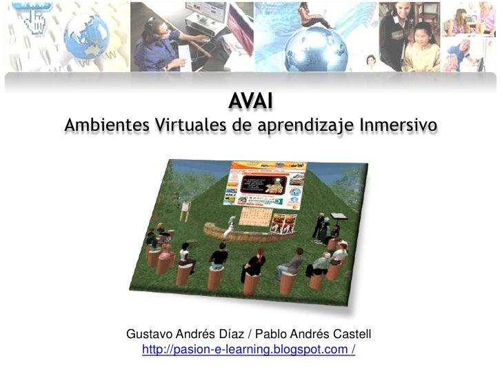AVAI<br />Ambientes Virtuales de aprendizaje Inmersivo<br />Gustavo Andrés Díaz / Pablo Andrés Castell<br />http://pasion-...