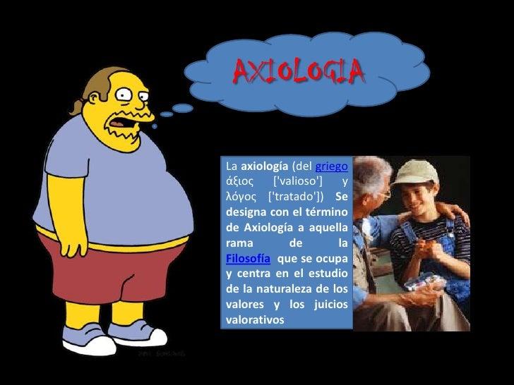 AXIOLOGIALa axiología (del griegoάξιος    [valioso]    yλόγος [tratado]) Sedesigna con el términode Axiología a aquellaram...