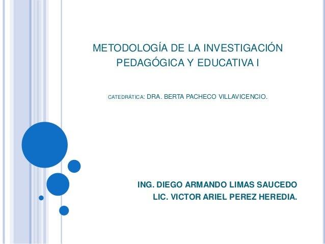 METODOLOGÍA DE LA INVESTIGACIÓN PEDAGÓGICA Y EDUCATIVA I CATEDRÁTICA: DRA. BERTA PACHECO VILLAVICENCIO. ING. DIEGO ARMANDO...