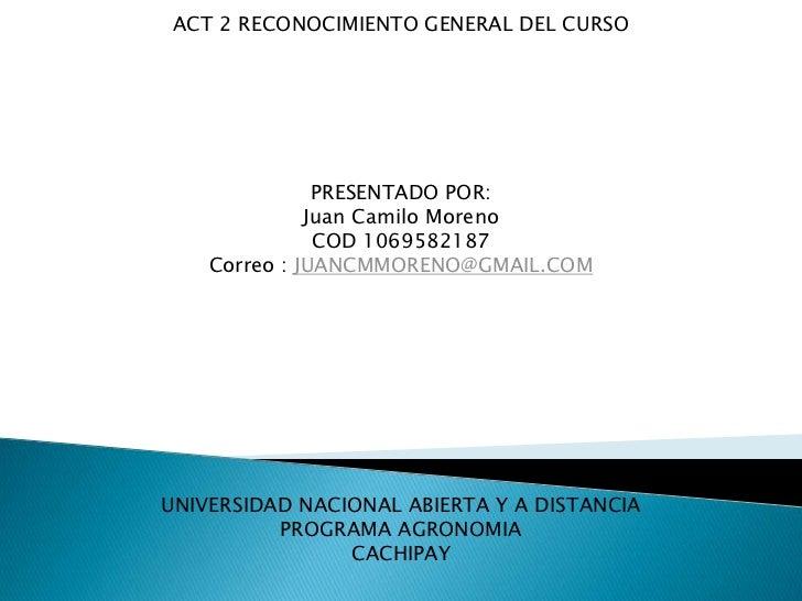 ACT 2 RECONOCIMIENTO GENERAL DEL CURSO               PRESENTADO POR:              Juan Camilo Moreno               COD 106...