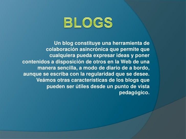 Un blog constituye una herramienta de         colaboración asincrónica que permite que          cualquiera pueda expresar ...