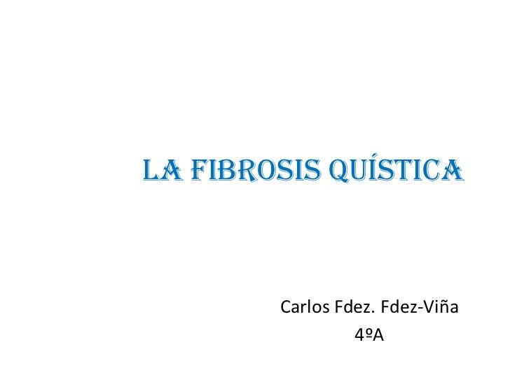 LA FIBROSIS QUÍSTICA<br />Carlos Fdez. Fdez-Viña<br />4ºA<br />