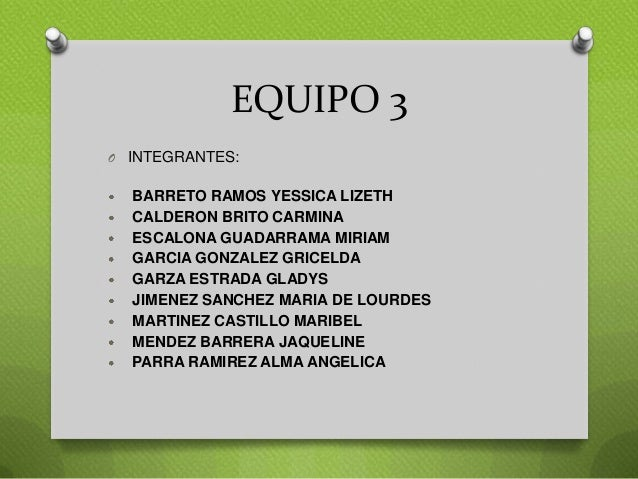 EQUIPO 3 O INTEGRANTES: BARRETO RAMOS YESSICA LIZETH CALDERON BRITO CARMINA ESCALONA GUADARRAMA MIRIAM GARCIA GONZALEZ GRI...
