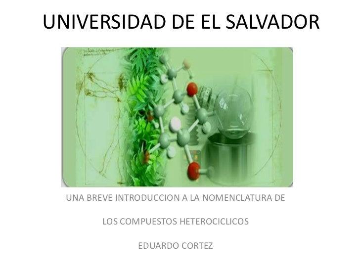 UNIVERSIDAD DE EL SALVADOR  UNA BREVE INTRODUCCION A LA NOMENCLATURA DE         LOS COMPUESTOS HETEROCICLICOS             ...