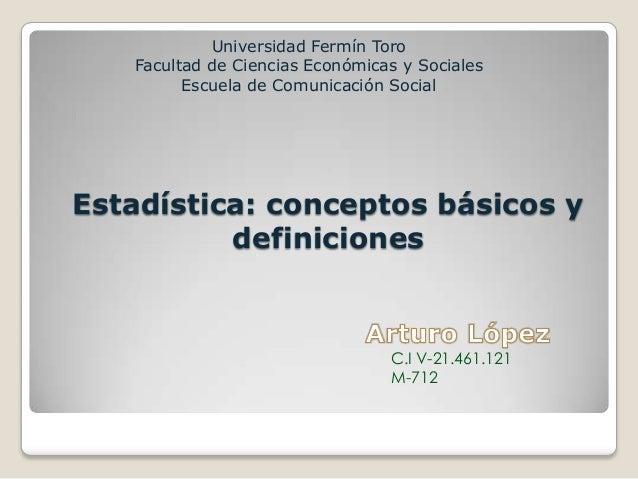Estadística: conceptos básicos ydefinicionesUniversidad Fermín ToroFacultad de Ciencias Económicas y SocialesEscuela de Co...