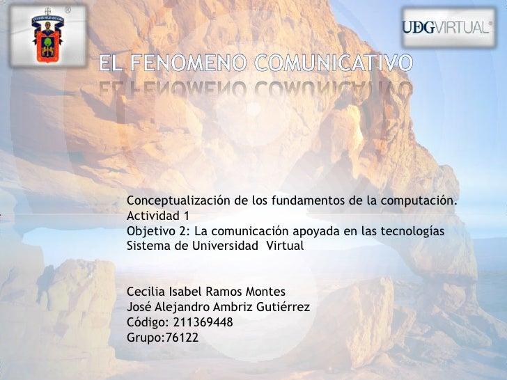 EL FENOMENO COMUNICATIVO<br />Conceptualización de los fundamentos de la computación.<br />Actividad 1<br />Objetivo 2: La...