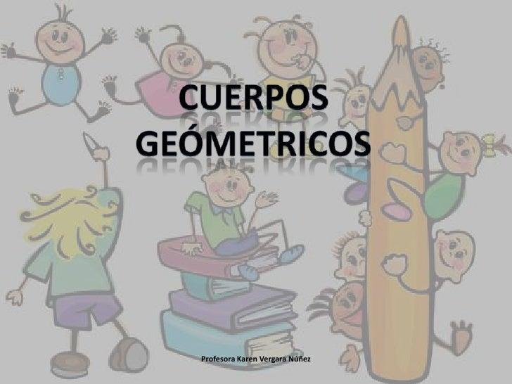 Cuerpos geómetricos<br />Profesora Karen Vergara Núñez<br />