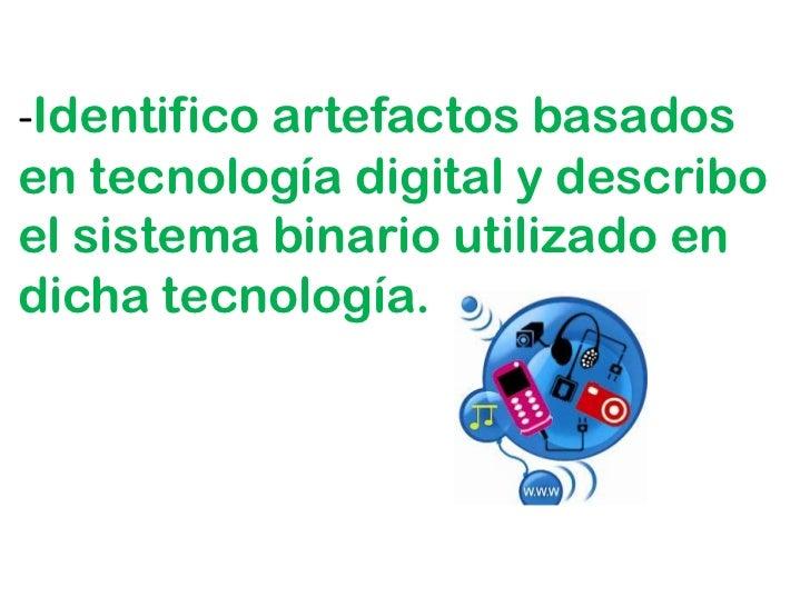 -Identifico artefactos basadosen tecnología digital y describoel sistema binario utilizado endicha tecnología.