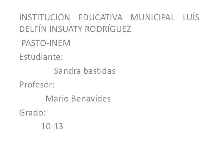 INSTITUCIÓN EDUCATIVA MUNICIPAL LUÍSDELFÍN INSUATY RODRÍGUEZ PASTO-INEMEstudiante:         Sandra bastidasProfesor:      M...