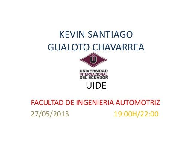 KEVIN SANTIAGO GUALOTO CHAVARREA UIDE FACULTAD DE INGENIERIA AUTOMOTRIZ 27/05/2013 19:00H/22:00