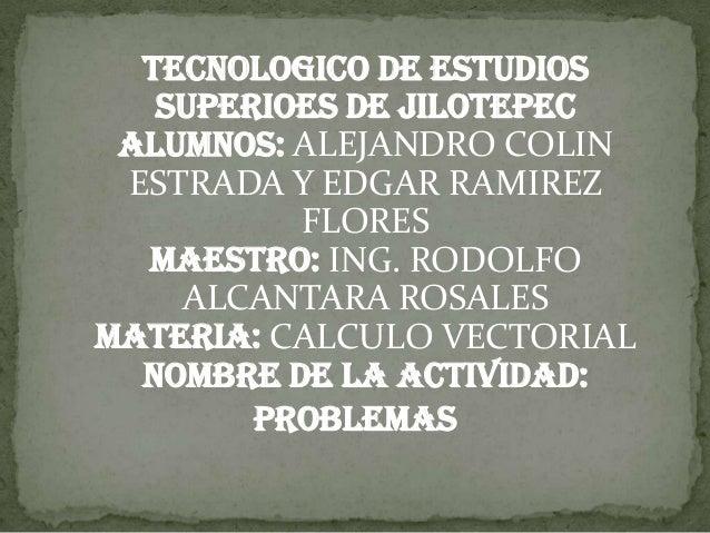 TECNOLOGICO DE ESTUDIOS   SUPERIOES DE JILOTEPEC Alumnos: ALEJANDRO COLIN ESTRADA Y EDGAR RAMIREZ          FLORES  MAESTRO...