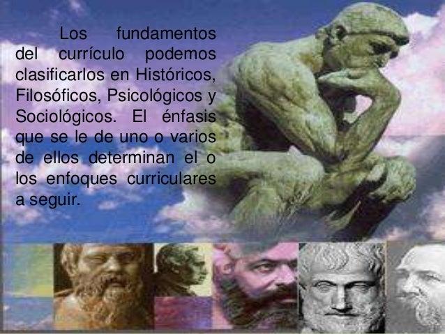Los     fundamentosdel currículo podemosclasificarlos en Históricos,Filosóficos, Psicológicos ySociológicos. El énfasisque...