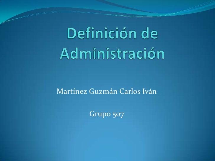 Definición de Administración<br />Martínez Guzmán Carlos Iván<br />Grupo 507<br />