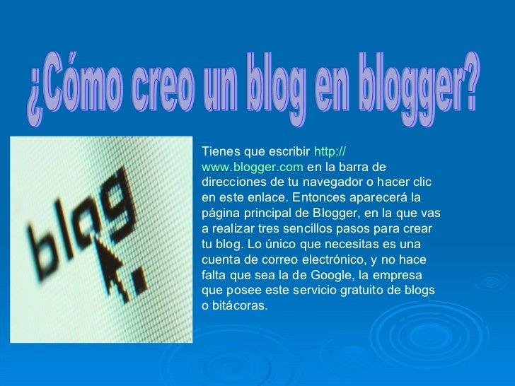 ¿Cómo creo un blog en blogger? Tienes que escribir  http :// www.blogger.com  en la barra de direcciones de tu navegador o...