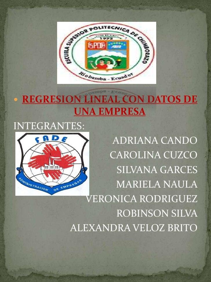 REGRESION LINEAL CON DATOS DE UNA EMPRESA<br />INTEGRANTES: <br />                       ADRIANA CANDO          <br />CARO...