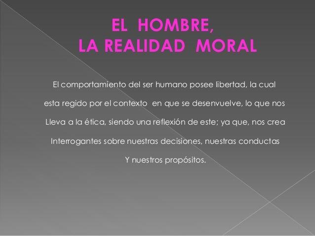 EL HOMBRE, LA REALIDAD MORAL El comportamiento del ser humano posee libertad, la cual esta regido por el contexto en que s...