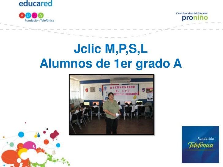 Jclic M,P,S,LAlumnos de 1er grado A