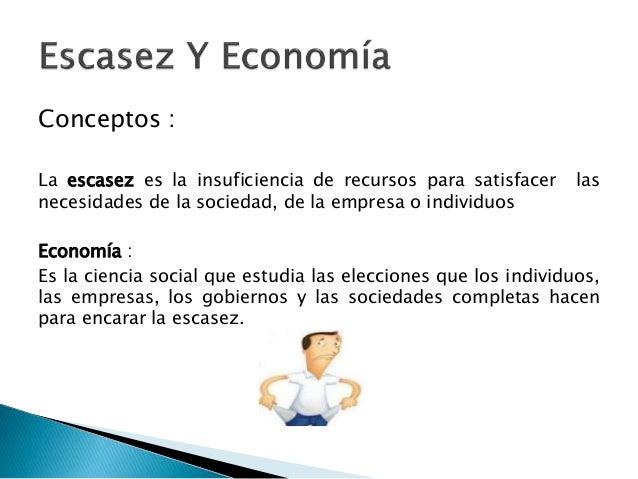 Conceptos : La escasez es la insuficiencia de recursos para satisfacer las necesidades de la sociedad, de la empresa o ind...