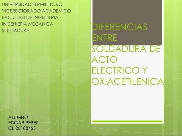 DIFERENCIAS  ENTRE  SOLDADURA DE  ACTO  ELECTRICO Y  OXIACETILENICA  UNIVERSIDAD FERMIN TORO  VICERECTORADO ACADEMICO  FAC...
