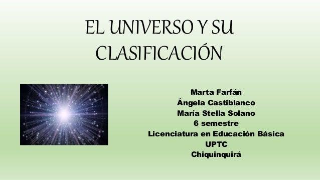 EL UNIVERSO Y SU CLASIFICACIÓN Marta Farfán Ángela Castiblanco María Stella Solano 6 semestre Licenciatura en Educación Bá...