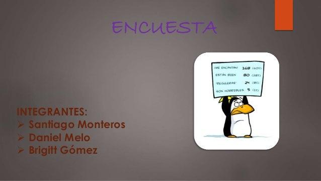 ENCUESTA INTEGRANTES:  Santiago Monteros  Daniel Melo  Brigitt Gómez
