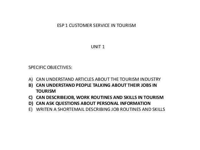ESP 1 CUSTOMER SERVICE IN TOURISM SPECIFIC OBJECTIVES: A) CAN UNDERSTAND ARTICLES ABOUT THE TOURISM INDUSTRY B) CAN UNDERS...