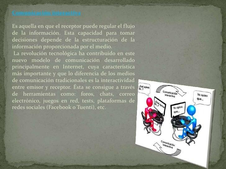 Comunicación interactivaEs aquella en que el receptor puede regular el flujode la información. Esta capacidad para tomarde...