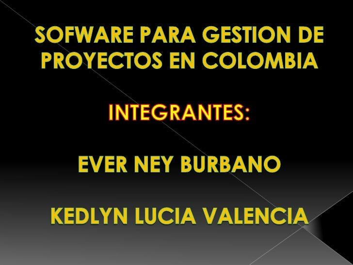 SOFWARE PARA GESTION DE PROYECTOS EN COLOMBIA <br />INTEGRANTES:<br />EVER NEY BURBANO<br />KEDLYN LUCIA VALENCIA<br />