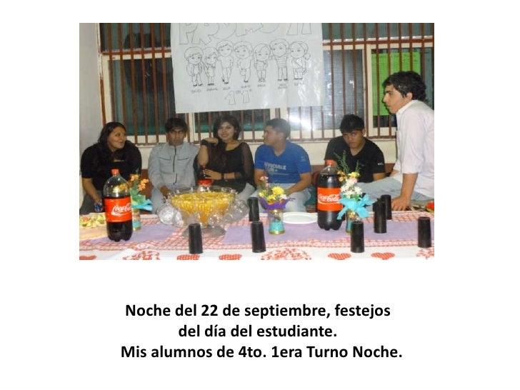 Noche del 22 de septiembre, festejos       del día del estudiante.Mis alumnos de 4to. 1era Turno Noche.