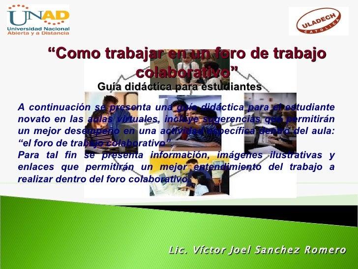 """Lic. Víctor Joel Sanchez Romero """" Como trabajar en un foro de trabajo colaborativo"""" Guía didáctica para estudiantes A cont..."""