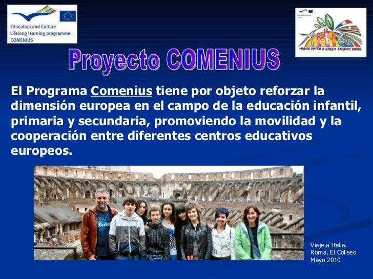El Programa  Comenius  tiene por objeto reforzar la dimensión europea en el campo de la educación infantil, primaria y sec...