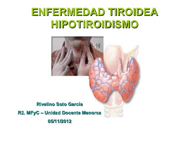 ENFERMEDAD TIROIDEA        HIPOTIROIDISMO       Rivelino Soto GarcíaR2. MFyC – Unidad Docente Menorca           05/11/2012