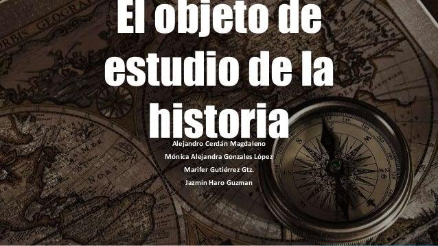El objeto de  estudio de la  historia  Alejandro Cerdán Magdaleno  Mónica Alejandra Gonzales López  Marifer Gutiérrez Gtz....