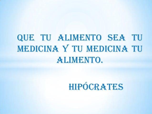 Que tu alimento sea tu medicina y tu medicina tu alimento.  Hipócrates