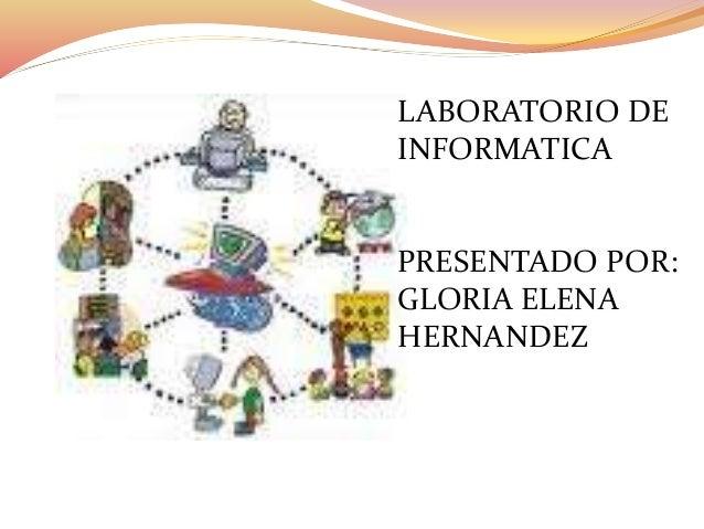 LABORATORIO DE INFORMATICA PRESENTADO POR: GLORIA ELENA HERNANDEZ
