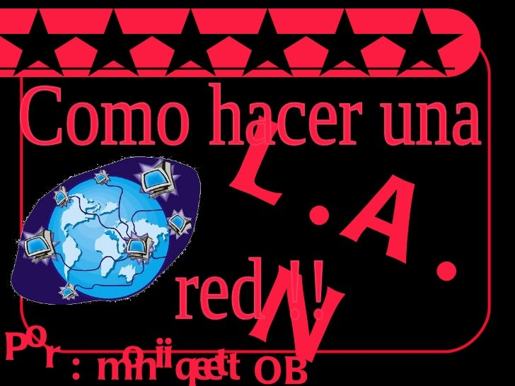 L.A.N P o r : m o n i q i e e t t OB Como hacer una  red !!