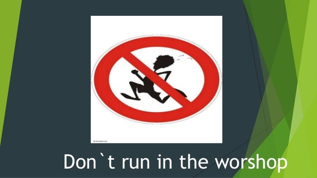 Don`t run in the worshop