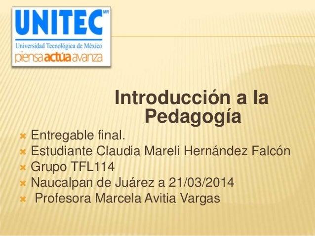 Introducción a la Pedagogía  Entregable final.  Estudiante Claudia Mareli Hernández Falcón  Grupo TFL114  Naucalpan de...