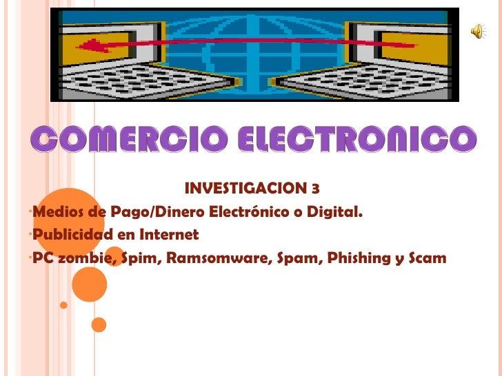 <ul><li>INVESTIGACION 3 </li></ul><ul><li>Medios de Pago/Dinero Electrónico o Digital. </li></ul><ul><li>Publicidad en Int...