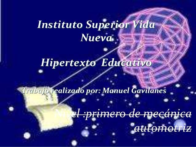Instituto Superior Vida Nueva Hipertexto Educativo Trabajo realizado por: Manuel Gavilanes Nivel :primero de mecánica auto...