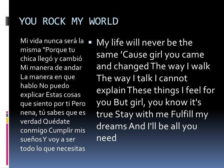 """YOU ROCK MY WORLD<br />Mi vida nunca será la misma """"Porque tu chica llegó y cambió Mi manera de andar La manera en que hab..."""