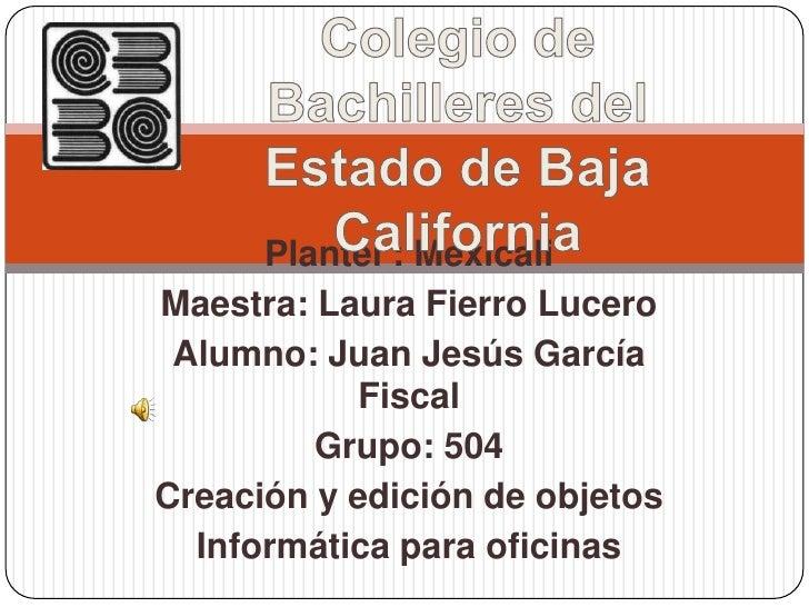 Colegio de Bachilleres del Estado de Baja California<br />Plantel : Mexicali<br />Maestra: Laura Fierro Lucero<br />Alumno...